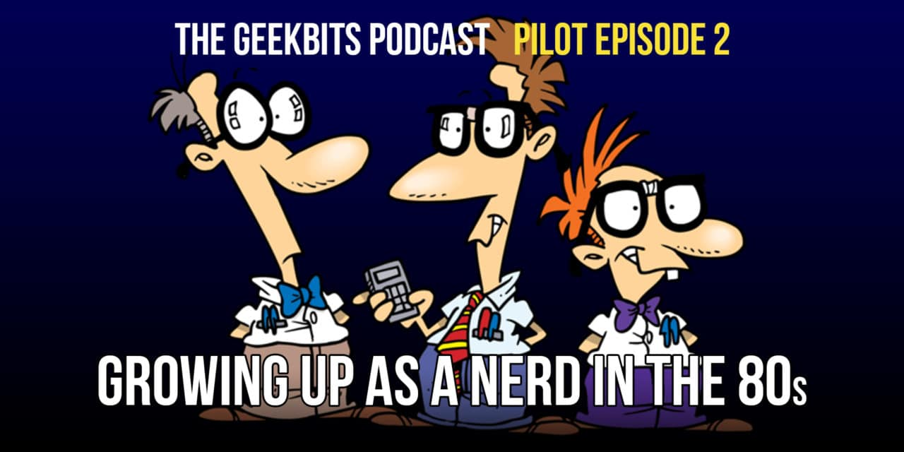 Growing Up as a Nerd in the 80s – GeekBits Podcast Episode 2