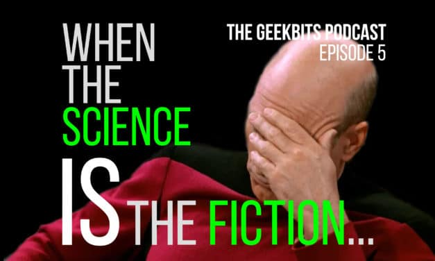 When the Science IS the Fiction – GeekBits Podcast Episode 5